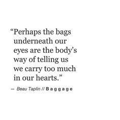 """""""Perhaps the bags underneath our eyes are the body's way of telling us we carry too much in our hearts."""" - Beau Taplin."""