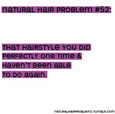 Natural hair problem - hairstyle you did perfectly one time and haven't been able to do again.