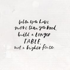 when you have more than you need, build a longer table, not a higher fenec. Words Quotes, Wise Words, Me Quotes, Sayings, Pretty Words, Beautiful Words, Cool Words, Great Quotes, Quotes To Live By