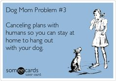 Free, Pets Ecard: Dog Mom Problem #3 Canceling plans with humans so you can stay at home to hang out with your dog. #DogMom #ItsADogsLife