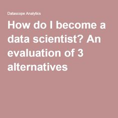 How do I become a data scientist? An evaluation of 3 alternatives