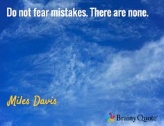 Do not fear mistakes. There are none. / Miles Davis