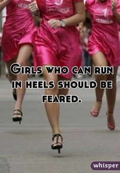 Girls who can run in heels should be feared.