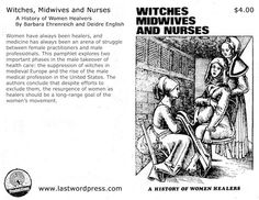 Witches, Midwives and Nurses: a history of women healers ( I got this during a convention during nursing school... enlightening.)
