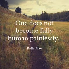 One does not become fully human painlessly. Rollo May One does not…