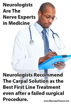Neurologists Recommend The Carpal Solution as the Best First Line Treatment even after a failed surgical Procedure.   Neurologists are the nerve experts in Medicine.  When neurologists recommend a product for Carpal Tunnel you can take it to the bank.  The Carpal Solution Treatment works for 97% of people with CTS.