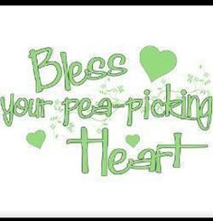 "...we always said it ""bless your little pea-picking heart'....."