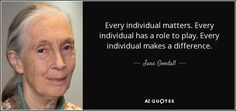 "Discover Jane Goodall famous and rare quotes. Share Jane Goodall quotations about animals, environment and children. ""Every individual matters. Every individual has a role..."""