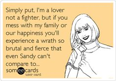 Simply put, I'm a lover not a fighter, but if you mess with my family or our happiness you'll experience a wrath so brutal and fierce that even Sandy can't compare to...