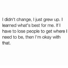 I Didn't Change, I Just Grew Up. I Learned What's Best For Me. If I Have To Lose People To Get Where I Need To Be, Then I'm Okay WIth That.