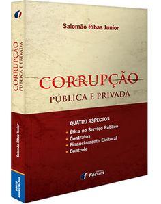 Corrupção pública e privada : quatro aspectos : ética no serviço público, contratos, financiamento eleitoral e controle / Salomão Ribas Junior