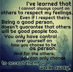 Being a good person doesn't guarantee that others will be good people too. You can choose to accept them or walk away.