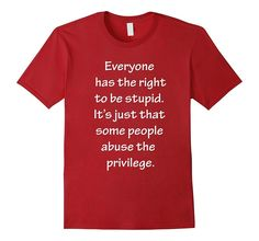 Right to Be Stupid Some People Abuse Privilege T-Shirt