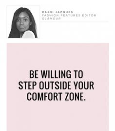 "Be willing to step outside your comfort zone. ""The easy road does not build character or substance. And never allow yourself to be marginalized. Being versatile is the key to many experiences that are invaluable—meaning always be willing to do what is out of your comfort zone."" – Rajni Jacques, Fashion Features Editor, Glamour"