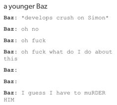 Baz: *has crush on simon* shit what do I do? *pishes him down the stairs* *tried to feed him to a chimera* *gets kid napped by fucking numpties*