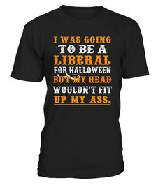 CHECK OUT OTHER AWESOME DESIGNS HERE!                 I was going to be a liberal for halloween but my head wouldn't fit up my ass t-shirt. Perfect gift for halloween on 2017.   Halloween t-shirts, halloween shirts, trend t-shirts, trending t-shirts, love t-shirts.