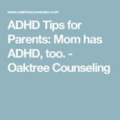 ADHD Tips for Parents: Mom has ADHD, too. - Oaktree Counseling