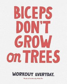 Biceps don't grow on trees.