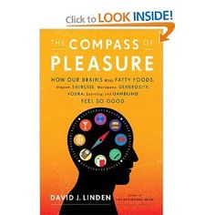 The Compass of Pleasure: How Our Brains Make Fatty Foods, Orgasm, Exercise, Marijuana, Generosity, Vodka, Learning, and Gambling Feel So Good by David J. Linden