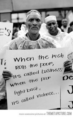 When the rich rob the poor, it's called business. When the poor fight back, it's called violence...  True DAT!