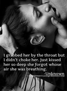 I grabbed her by the throat but I didn't choke her. Just kissed her so deep she forgot whose air she was breathing.