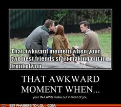 That awkward moment when your in-laws start making out in front of you.