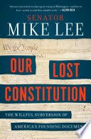 Our Lost Constitution: The Willful Subversion of America's Founding Document - Mike Lee