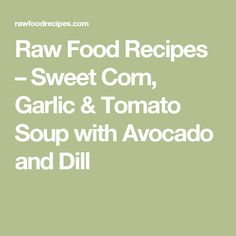 Raw Food Recipes – Sweet Corn, Garlic & Tomato Soup with Avocado and Dill