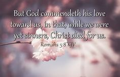 Romans 5:8 KJV But God commendeth his love toward us, in that, while we were yet sinners, Christ died for us. #Dailybibleverse