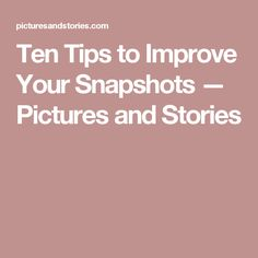 Ten Tips to Improve Your Snapshots — Pictures and Stories
