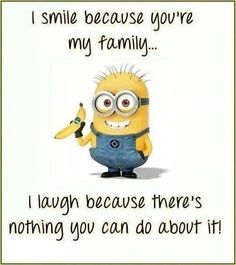 I smile because your my family. I laugh because there's nothing you can do about it.   See my Despicable Me  Minions pins https://www.pinterest.com/search/my_pins/?q=minions