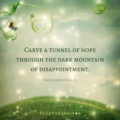 Carve a tunnel of hope through the dark mountain of disappointment.