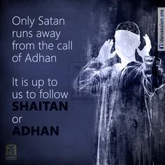 "Narrated Abu Huraira (r.a): Allah's Apostle (pbuh) said: ""When the Adhan is pronounced Satan takes to his heels and passes wind with noise during his flight in order not to hear the Adhan. When the Adhan is completed he comes back ....."