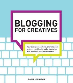 Blogging for Creatives:  How Designers, Artists, Crafters and Writers Can Blog to Make Contacts, Win Business and Build Success.  By Robin Houghton.