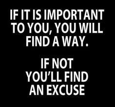If it's important, you'll find a way, if not, you'll always find excuses!