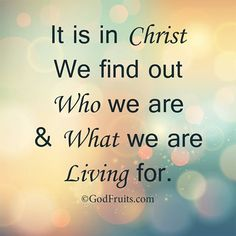 It is in Christ we find out who we are & what we are living for.