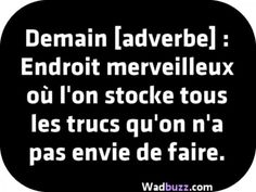 Demain [adverbe] : Tomorrow [adverb]: Wonderful place where we store all the things we don't want to do. More funny pictures available on www. Funny Quotes In Urdu, Funny Girl Quotes, The Words, Words Quotes, Sayings, Quotes About Everything, Quote Citation, French Quotes, Beautiful Words