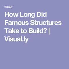 How Long Did Famous Structures Take to Build? | Visual.ly