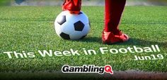 This week in football - June 19 - GamblingQ