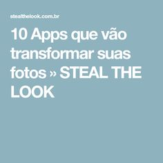 10 Apps que vão transformar suas fotos » STEAL THE LOOK