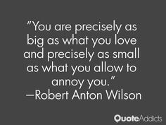 """You are precisely as big as what you love and precisely as small as what you allow to annoy you."" — Robert Anton Wilson"
