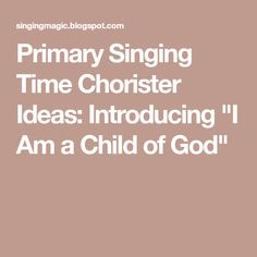 """Primary Singing Time Chorister Ideas: Introducing """"I Am a Child of God"""""""