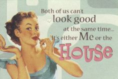 """""""Both of us can't look good at the same time... It's either me or the house."""""""