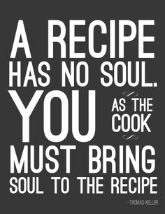 Quote | A recipe has now soul. You as the cook must bring soul to the recipe.