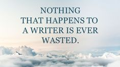 This is so true, writers can take every experience and use it!