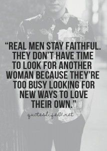 Maybe someone i know should have looked for ways to love his wife instead of looking at younger girls!!! So if we look at this saying you are a wimp not a real man!!!! Real men don't walk out and leave thier children either... But one thing is for sure... you cheated on your wife, you will do it again!!!!! You are only married one time!!! You vowed before God and that is the only marriage God sees!!!!