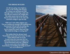 The Bridge Builder  by Will Allen Dromgoole This poem was read at my Grandfather's funeral because it most accurately reflects his life and legacy that he left for his family.  Very sentimental for me and my family.