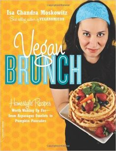 Vegan Brunch: Homestyle Recipes Worth Waking Up For--From Asparagus Omelets to Pumpkin Pancakes: Isa Chandra Moskowitz: 9780738212722: Amazon.com: Books