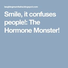 Smile, it confuses people!: The Hormone Monster!