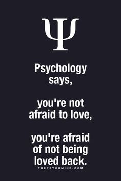 psychology says, you're not afraid to love, you're afraid of not being loved back.